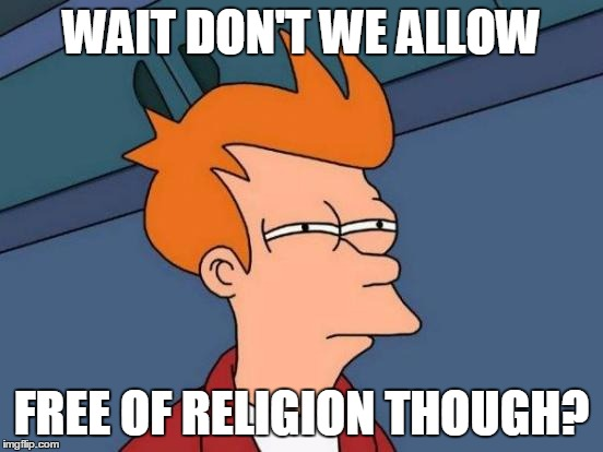 Futurama Fry Meme | WAIT DON'T WE ALLOW FREE OF RELIGION THOUGH? | image tagged in memes,futurama fry | made w/ Imgflip meme maker