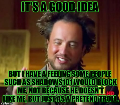 Ancient Aliens Meme | IT'S A GOOD IDEA BUT I HAVE A FEELING SOME PEOPLE SUCH AS SHADOWS101 WOULD BLOCK ME, NOT BECAUSE HE DOESN'T LIKE ME, BUT JUST AS A PRETEND T | image tagged in memes,ancient aliens | made w/ Imgflip meme maker