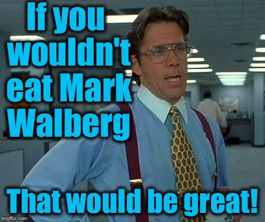 That Would Be Great Meme | If you wouldn't eat Mark Walberg That would be great! | image tagged in memes,that would be great | made w/ Imgflip meme maker