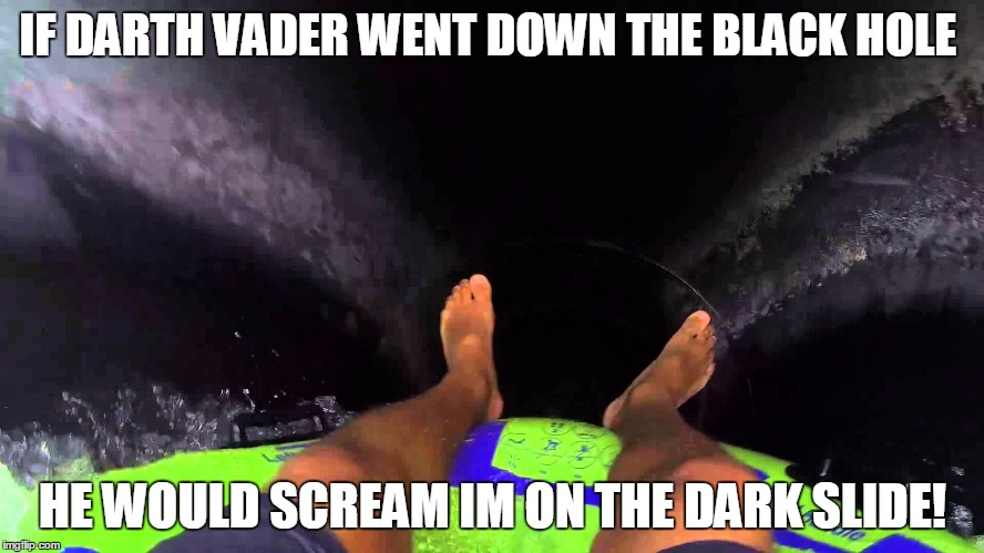 Black Hole | IF DARTH VADER WENT DOWN THE BLACK HOLE HE WOULD SCREAM IM ON THE DARK SLIDE! | image tagged in darth vader | made w/ Imgflip meme maker