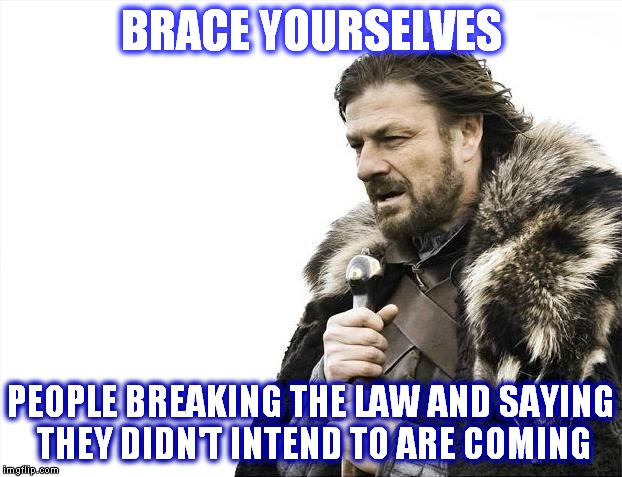 Hillary Clinton made a lot of defense lawyers crazy happy! | BRACE YOURSELVES PEOPLE BREAKING THE LAW AND SAYING THEY DIDN'T INTEND TO ARE COMING | image tagged in memes,brace yourselves x is coming,no intentions | made w/ Imgflip meme maker