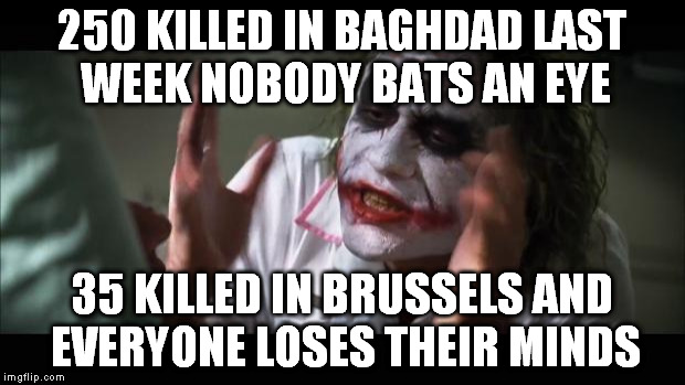 And everybody loses their minds |  250 KILLED IN BAGHDAD LAST WEEK NOBODY BATS AN EYE; 35 KILLED IN BRUSSELS AND EVERYONE LOSES THEIR MINDS | image tagged in memes,and everybody loses their minds | made w/ Imgflip meme maker