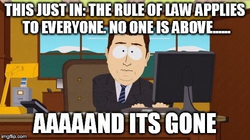 Aaaaand Its Gone Meme | THIS JUST IN: THE RULE OF LAW APPLIES TO EVERYONE. NO ONE IS ABOVE...... AAAAAND ITS GONE | image tagged in memes,aaaaand its gone | made w/ Imgflip meme maker