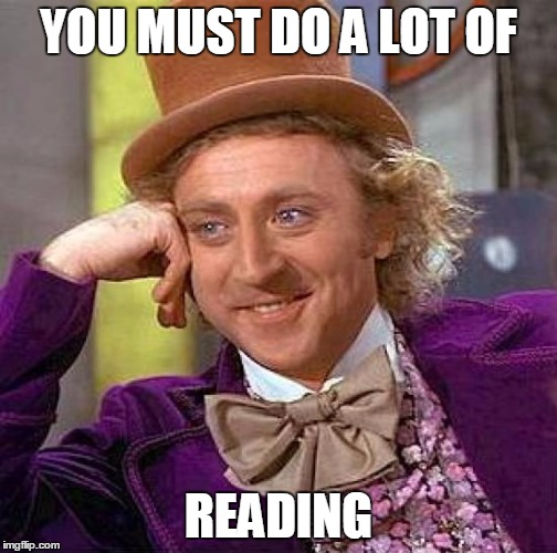 Creepy Condescending Wonka Meme | YOU MUST DO A LOT OF READING | image tagged in memes,creepy condescending wonka | made w/ Imgflip meme maker