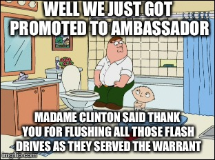 WELL WE JUST GOT PROMOTED TO AMBASSADOR MADAME CLINTON SAID THANK YOU FOR FLUSHING ALL THOSE FLASH DRIVES AS THEY SERVED THE WARRANT | image tagged in hillary clinton | made w/ Imgflip meme maker