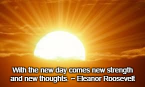 sunrise | With the new day comes new strength and new thoughts. ~ Eleanor Roosevelt | image tagged in sunrise | made w/ Imgflip meme maker