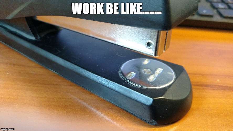 Work be like.... |  WORK BE LIKE........ | image tagged in work,stapler,bored,kill me | made w/ Imgflip meme maker