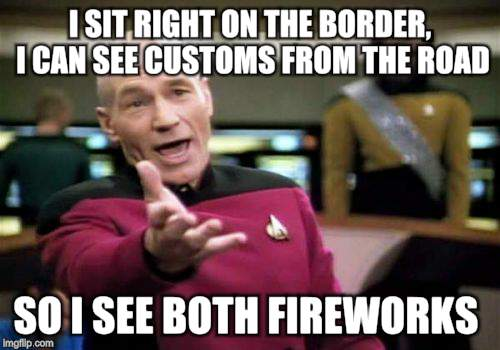 Picard Wtf Meme | I SIT RIGHT ON THE BORDER, I CAN SEE CUSTOMS FROM THE ROAD SO I SEE BOTH FIREWORKS | image tagged in memes,picard wtf | made w/ Imgflip meme maker