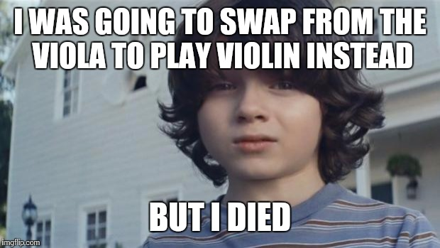 I was going to play violin, but I died... | I WAS GOING TO SWAP FROM THE VIOLA TO PLAY VIOLIN INSTEAD BUT I DIED | image tagged in but i died,memes,violin,viola,music,thatbritishviolaguy | made w/ Imgflip meme maker