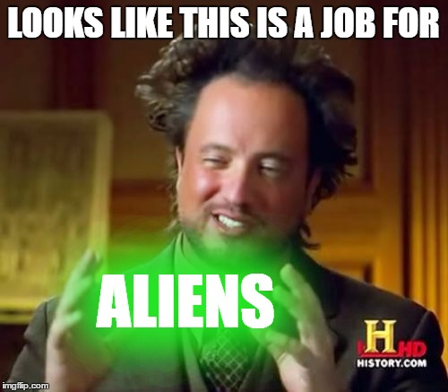 Ancient Aliens Meme | LOOKS LIKE THIS IS A JOB FOR ALIENS | image tagged in memes,ancient aliens | made w/ Imgflip meme maker