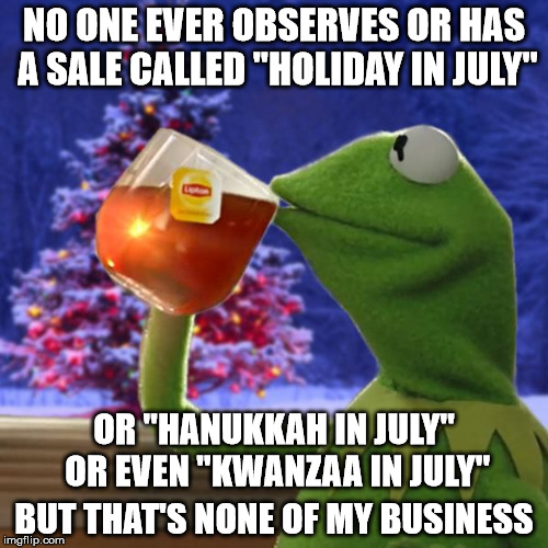 "But everyone knows what they mean for ""Christmas in July"" 