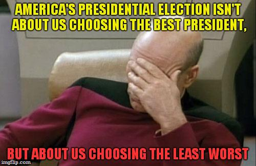 Today i did nothing useful,maybe i should be a president? | AMERICA'S PRESIDENTIAL ELECTION ISN'T ABOUT US CHOOSING THE BEST PRESIDENT, BUT ABOUT US CHOOSING THE LEAST WORST | image tagged in memes,captain picard facepalm | made w/ Imgflip meme maker