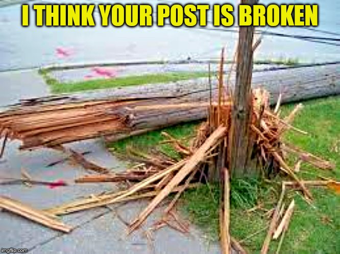 I THINK YOUR POST IS BROKEN | made w/ Imgflip meme maker