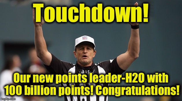 Touchdown Ref | Touchdown! Our new points leader-H2O with 100 billion points! Congratulations! | image tagged in touchdown ref | made w/ Imgflip meme maker