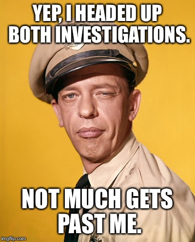 YEP, I HEADED UP BOTH INVESTIGATIONS. NOT MUCH GETS PAST ME. | made w/ Imgflip meme maker
