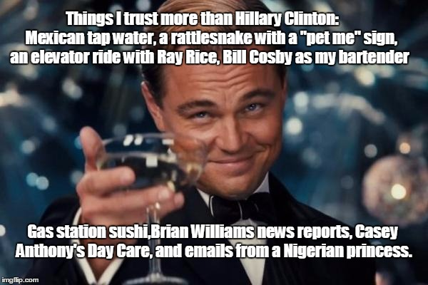 "Leonardo Dicaprio Cheers Meme | Things I trust more than Hillary Clinton:      Mexican tap water, a rattlesnake with a ""pet me"" sign, an elevator ride with Ray Rice, Bill C 