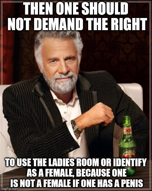 The Most Interesting Man In The World Meme | THEN ONE SHOULD NOT DEMAND THE RIGHT TO USE THE LADIES ROOM OR IDENTIFY AS A FEMALE, BECAUSE ONE IS NOT A FEMALE IF ONE HAS A P**IS | image tagged in memes,the most interesting man in the world | made w/ Imgflip meme maker