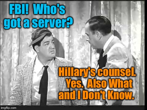 FBI!  Who's got a server? Hillary's counsel.  Yes.  Also What and I Don't Know. | made w/ Imgflip meme maker