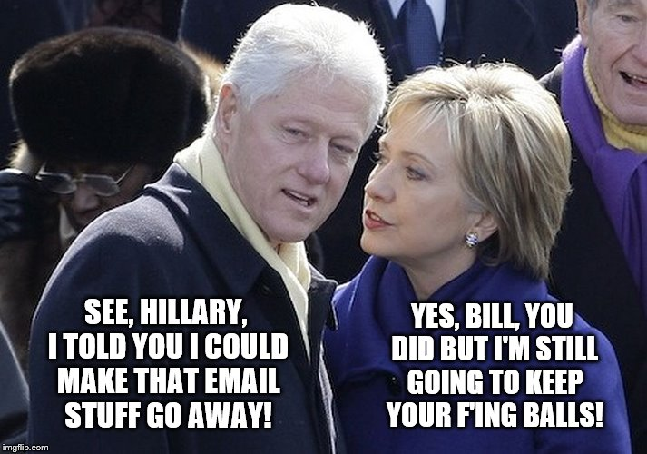Bill and Hillary: Marital Bliss |  YES, BILL, YOU DID BUT I'M STILL GOING TO KEEP YOUR F'ING BALLS! SEE, HILLARY, I TOLD YOU I COULD MAKE THAT EMAIL STUFF GO AWAY! | image tagged in bill and hillary,memes,election 2016,clinton vs trump civil war,funny,sad but true | made w/ Imgflip meme maker