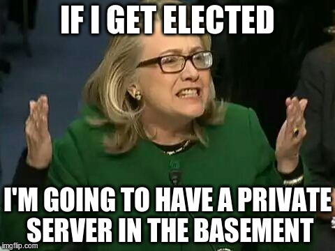 hillary what difference does it make | IF I GET ELECTED I'M GOING TO HAVE A PRIVATE SERVER IN THE BASEMENT | image tagged in hillary what difference does it make | made w/ Imgflip meme maker