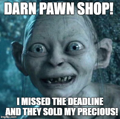 Gollum Meme | DARN PAWN SHOP! I MISSED THE DEADLINE  AND THEY SOLD MY PRECIOUS! | image tagged in memes,gollum | made w/ Imgflip meme maker