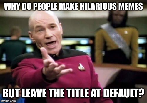 Picard Wtf Meme | WHY DO PEOPLE MAKE HILARIOUS MEMES BUT LEAVE THE TITLE AT DEFAULT? | image tagged in memes,picard wtf | made w/ Imgflip meme maker