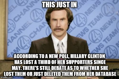 Ron Burgundy Meme | THIS JUST IN ACCORDING TO A NEW POLL, HILLARY CLINTON HAS LOST A THIRD OF HER SUPPORTERS SINCE MAY. THERE'S STILL DEBATE AS TO WHETHER SHE L | image tagged in memes,ron burgundy | made w/ Imgflip meme maker