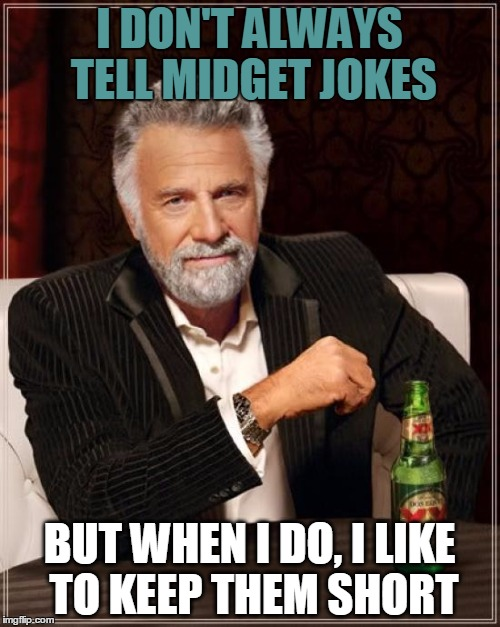 The Most Interesting Man In The World Meme | I DON'T ALWAYS TELL MIDGET JOKES BUT WHEN I DO, I LIKE TO KEEP THEM SHORT | image tagged in memes,the most interesting man in the world | made w/ Imgflip meme maker