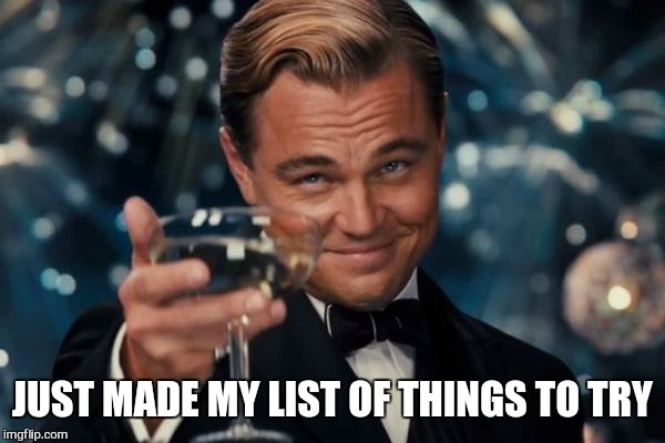 Leonardo Dicaprio Cheers Meme | JUST MADE MY LIST OF THINGS TO TRY | image tagged in memes,leonardo dicaprio cheers | made w/ Imgflip meme maker