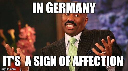 Steve Harvey Meme | IN GERMANY IT'S  A SIGN OF AFFECTION | image tagged in memes,steve harvey | made w/ Imgflip meme maker