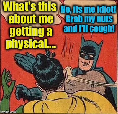 Batman's Scrotum Slapping  Robin | What's this about me getting a physical.... No, its me idiot! Grab my nuts and I'll cough! | image tagged in memes,batman slapping robin,funny,evilmandoevil | made w/ Imgflip meme maker