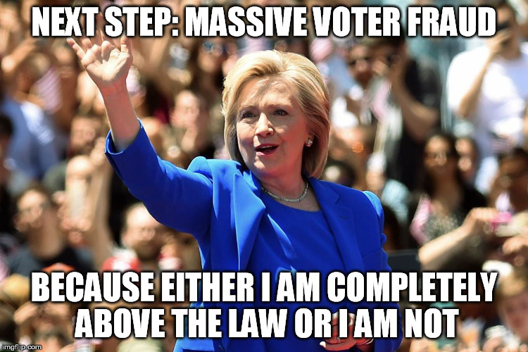 NEXT STEP: MASSIVE VOTER FRAUD; BECAUSE EITHER I AM COMPLETELY ABOVE THE LAW OR I AM NOT | image tagged in hillary clinton,hillary,clinton,voter fraud,above the law | made w/ Imgflip meme maker