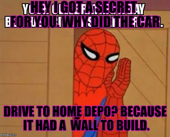 Spider man wall building |  HEY I GOT A SECRET FOR YOU. WHY DID THE CAR; DRIVE TO HOME DEPO? BECAUSE IT HAD A  WALL TO BUILD. | image tagged in spider man,home depot,car,build a wall | made w/ Imgflip meme maker