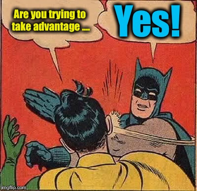 Batman Slapping Robin Meme | Are you trying to take advantage .... Yes! | image tagged in memes,batman slapping robin | made w/ Imgflip meme maker