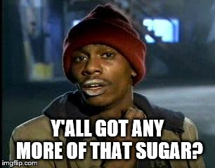 Y'all Got Any More Of That Meme | Y'ALL GOT ANY MORE OF THAT SUGAR? | image tagged in memes,yall got any more of | made w/ Imgflip meme maker