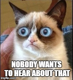 Grumpy Cat Shocked | NOBODY WANTS TO HEAR ABOUT THAT | image tagged in grumpy cat shocked | made w/ Imgflip meme maker