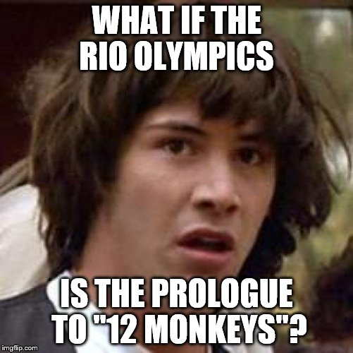 "Conspiracy Keanu Meme | WHAT IF THE RIO OLYMPICS IS THE PROLOGUE TO ""12 MONKEYS""? 