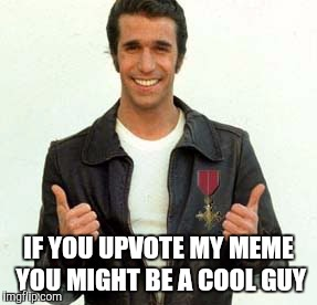 Fonzy says | IF YOU UPVOTE MY MEME YOU MIGHT BE A COOL GUY | image tagged in memes | made w/ Imgflip meme maker