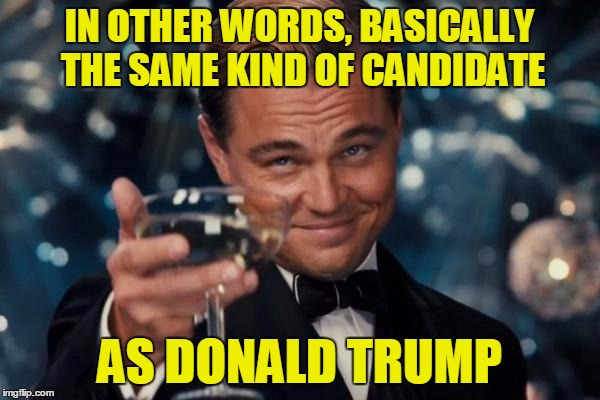 Leonardo Dicaprio Cheers Meme | IN OTHER WORDS, BASICALLY THE SAME KIND OF CANDIDATE AS DONALD TRUMP | image tagged in memes,leonardo dicaprio cheers | made w/ Imgflip meme maker