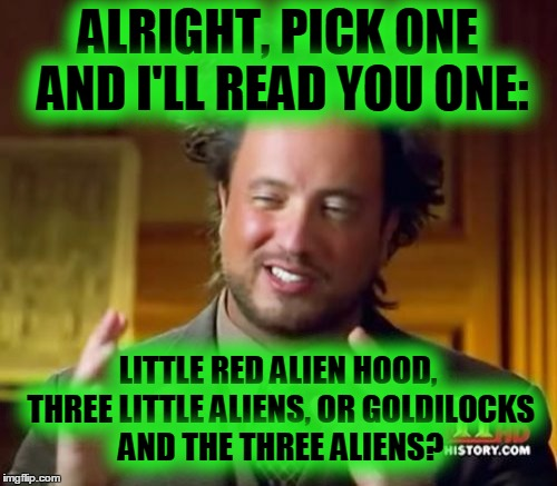 Ancient Aliens Meme | ALRIGHT, PICK ONE AND I'LL READ YOU ONE: LITTLE RED ALIEN HOOD, THREE LITTLE ALIENS, OR GOLDILOCKS AND THE THREE ALIENS? | image tagged in memes,ancient aliens | made w/ Imgflip meme maker