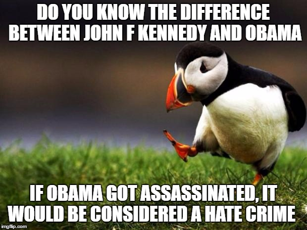 The First Irish Catholic Left Wing Liberal President Vs.The First Black Left Wing Liberal President | DO YOU KNOW THE DIFFERENCE BETWEEN JOHN F KENNEDY AND OBAMA IF OBAMA GOT ASSASSINATED, IT WOULD BE CONSIDERED A HATE CRIME | image tagged in memes,unpopular opinion puffin | made w/ Imgflip meme maker
