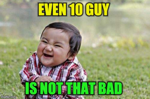 Evil Toddler Meme | EVEN 10 GUY IS NOT THAT BAD | image tagged in memes,evil toddler | made w/ Imgflip meme maker