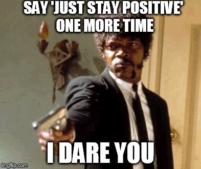 After 3 rounds of chemo, this isn't helpful any more . . . |  SAY 'JUST STAY POSITIVE' ONE MORE TIME; I DARE YOU | image tagged in memes,say that again i dare you,cancer | made w/ Imgflip meme maker