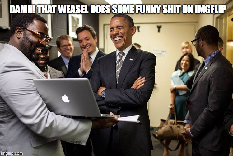 I May Not Get A Lot Of Upvotes, But I'm Entertaining | DAMN! THAT WEASEL DOES SOME FUNNY SHIT ON IMGFLIP | image tagged in obama laughing | made w/ Imgflip meme maker
