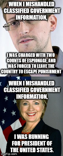 Can we see what is wrong here people?  |  WHEN I MISHANDLED CLASSIFIED GOVERNMENT INFORMATION, I WAS CHARGED WITH TWO COUNTS OF ESPIONAGE, AND WAS FORCED TO LEAVE THE COUNTRY TO ESCAPE PUNISHMENT; WHEN I MISHANDLED CLASSIFIED GOVERNMENT INFORMATION, I WAS RUNNING FOR PRESIDENT OF THE UNITED STATES. | image tagged in hillary clinton,hillary for prison,edward snowden,america,memes,funny | made w/ Imgflip meme maker