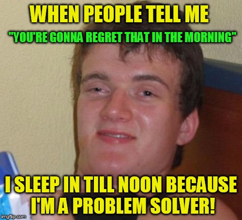 10 Guy Meme | WHEN PEOPLE TELL ME I SLEEP IN TILL NOON BECAUSE I'M A PROBLEM SOLVER! ''YOU'RE GONNA REGRET THAT IN THE MORNING'' | image tagged in memes,10 guy,funny meme,problem solving,sleep,jokes | made w/ Imgflip meme maker