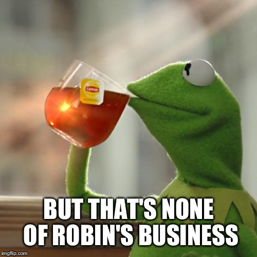 But Thats None Of My Business Meme | BUT THAT'S NONE OF ROBIN'S BUSINESS | image tagged in memes,but thats none of my business,kermit the frog | made w/ Imgflip meme maker