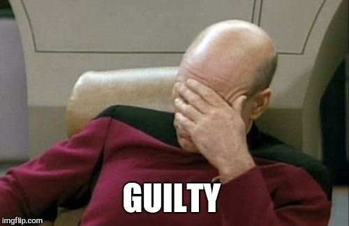 Captain Picard Facepalm Meme | GUILTY | image tagged in memes,captain picard facepalm | made w/ Imgflip meme maker