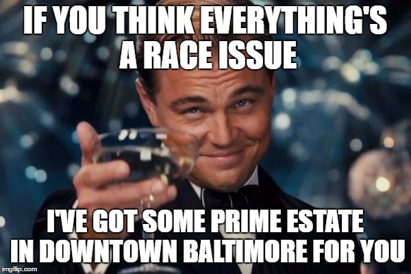 Leonardo Dicaprio Cheers Meme | IF YOU THINK EVERYTHING'S A RACE ISSUE I'VE GOT SOME PRIME ESTATE IN DOWNTOWN BALTIMORE FOR YOU | image tagged in memes,leonardo dicaprio cheers | made w/ Imgflip meme maker