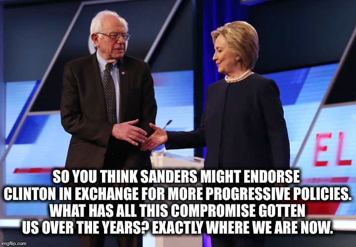 Don't Do It! | SO YOU THINK SANDERS MIGHT ENDORSE CLINTON IN EXCHANGE FOR MORE PROGRESSIVE POLICIES. WHAT HAS ALL THIS COMPROMISE GOTTEN US OVER THE YEARS? | image tagged in hillary clinton,bernie sanders,compromise,endorse,policy,progressive | made w/ Imgflip meme maker